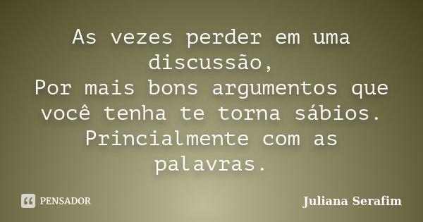 As vezes perder em uma discussão, Por mais bons argumentos que você tenha te torna sábios. Princialmente com as palavras.... Frase de Juliana Serafim.