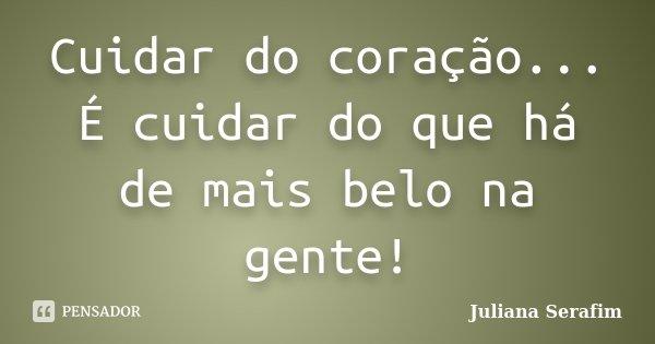 Cuidar do coração... É cuidar do que há de mais belo na gente!... Frase de Juliana Serafim.