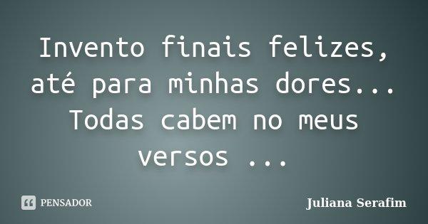 Invento finais felizes, até para minhas dores... Todas cabem no meus versos ...... Frase de Juliana Serafim.