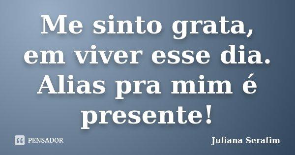 Me sinto grata, em viver esse dia. Alias pra mim é presente!... Frase de Juliana Serafim.