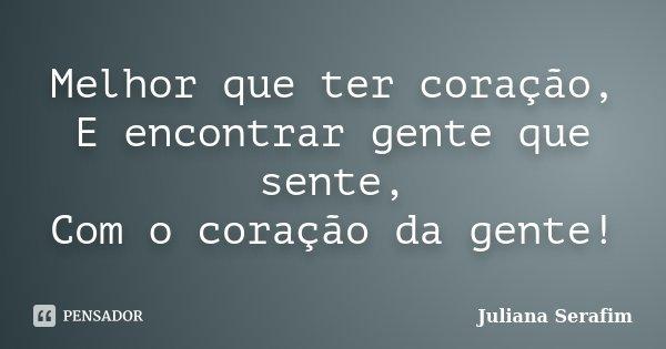 Melhor que ter coração, E encontrar gente que sente, Com o coração da gente!... Frase de Juliana Serafim.
