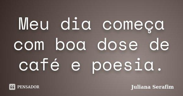 Meu dia começa com boa dose de café e poesia.... Frase de Juliana Serafim.