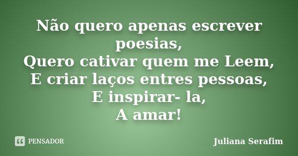Não quero apenas escrever poesias, Quero cativar quem me Leem, E criar laços entres pessoas, E inspirar- la, A amar!... Frase de Juliana Serafim.
