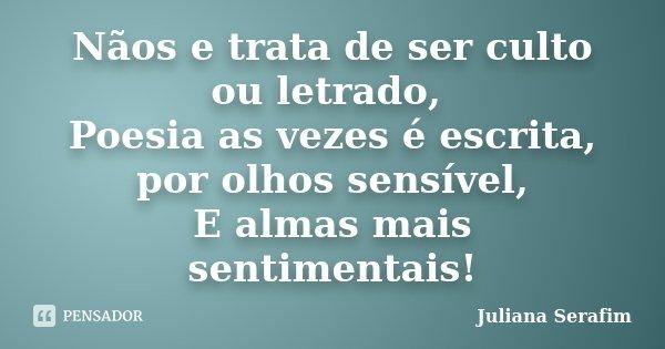 Nãos e trata de ser culto ou letrado, Poesia as vezes é escrita, por olhos sensível, E almas mais sentimentais!... Frase de Juliana Serafim.