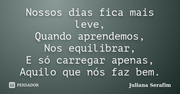 Nossos dias fica mais leve, Quando aprendemos, Nos equilibrar, E só carregar apenas, Aquilo que nós faz bem.... Frase de Juliana Serafim.
