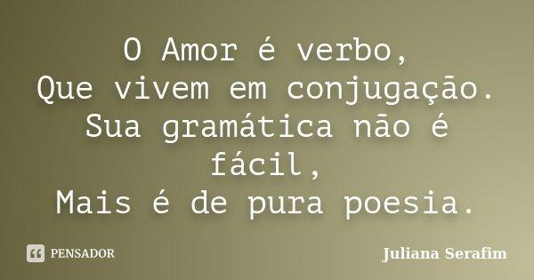 O Amor é verbo, Que vivem em conjugação. Sua gramática não é fácil, Mais é de pura poesia.... Frase de Juliana Serafim.