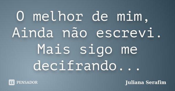 O melhor de mim, Ainda não escrevi. Mais sigo me decifrando...... Frase de Juliana Serafim.