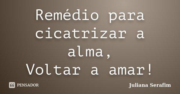 Remédio para cicatrizar a alma, Voltar a amar!... Frase de Juliana Serafim.
