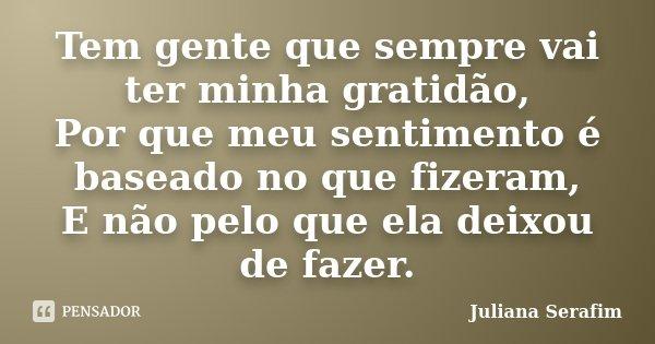 Tem gente que sempre vai ter minha gratidão, Por que meu sentimento é baseado no que fizeram, E não pelo que ela deixou de fazer.... Frase de Juliana Serafim.