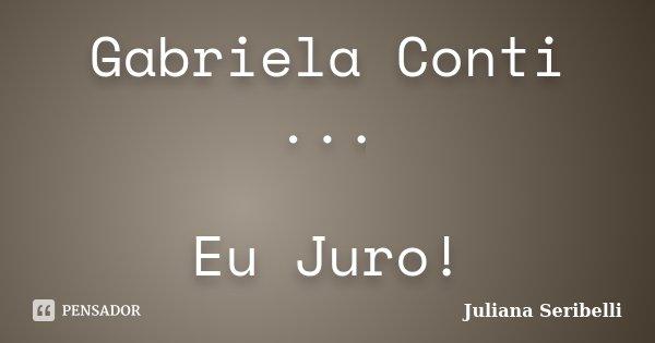 Gabriela Conti ... Eu Juro!... Frase de Juliana Seribelli.