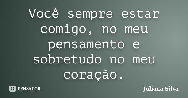 Você sempre estar comigo, no meu pensamento e sobretudo no meu coração.... Frase de Juliana Silva.