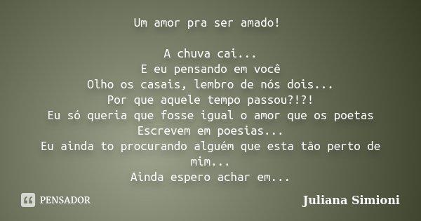 Um amor pra ser amado! A chuva cai... E eu pensando em você Olho os casais, lembro de nós dois... Por que aquele tempo passou?!?! Eu só queria que fosse igual o... Frase de Juliana Simioni.