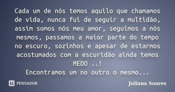 Cada um de nós temos aquilo que chamamos de vida, nunca fui de seguir a multidão, assim somos nós meu amor, seguimos a nós mesmos, passamos a maior parte do tem... Frase de Juliana Soares.