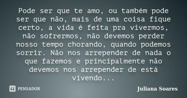 Pode ser que te amo, ou também pode ser que não, mais de uma coisa fique certo, a vida é feita pra vivermos, não sofrermos, não devemos perder nosso tempo chora... Frase de Juliana Soares.