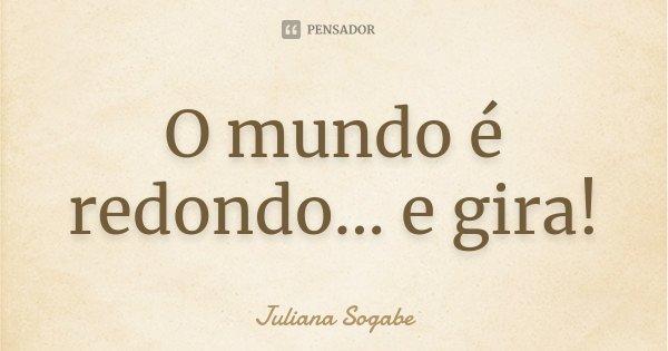 O mundo é redondo... e gira!... Frase de Juliana Sogabe.