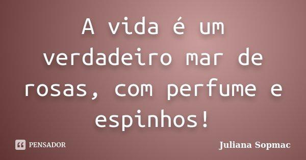 A vida é um verdadeiro mar de rosas, com perfume e espinhos!... Frase de Juliana Sopmac.