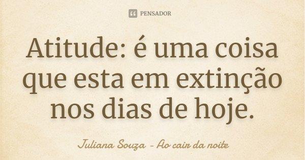 Atitude: é uma coisa que esta em extinção nos dias de hoje.... Frase de Juliana Souza - Ao cair da noite.