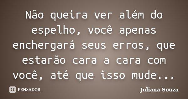 Não queira ver além do espelho, você apenas enchergará seus erros, que estarão cara a cara com você, até que isso mude...... Frase de Juliana Souza.