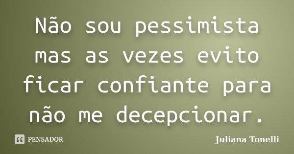 Não sou pessimista mas as vezes evito ficar confiante para não me decepcionar.... Frase de Juliana Tonelli.