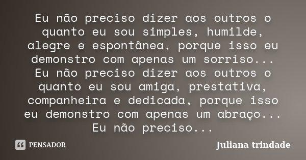 Eu não preciso dizer aos outros o quanto eu sou simples, humilde, alegre e espontânea, porque isso eu demonstro com apenas um sorriso... Eu não preciso dizer ao... Frase de Juliana Trindade.