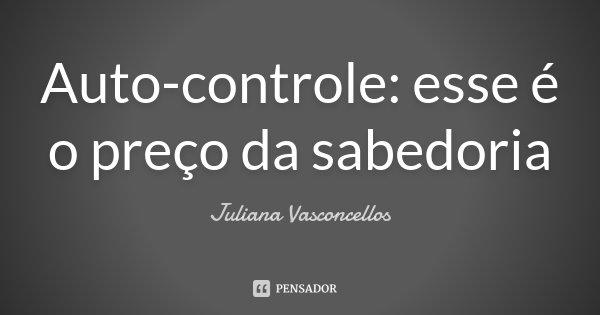 Auto-controle: esse é o preço da sabedoria... Frase de Juliana Vasconcellos.