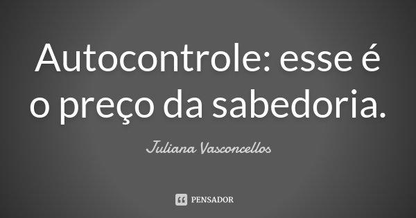 Autocontrole: esse é o preço da sabedoria.... Frase de Juliana Vasconcellos.