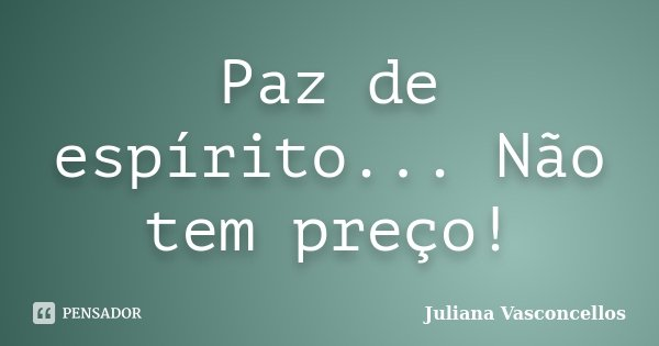 Paz de espírito... Não tem preço!... Frase de Juliana Vasconcellos.