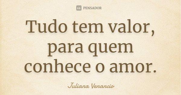Tudo tem valor, para quem conhece o amor.... Frase de Juliana Venancio.