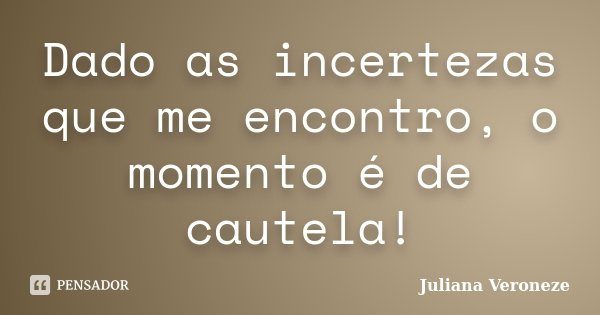 Dado as incertezas que me encontro, o momento é de cautela!... Frase de Juliana Veroneze.