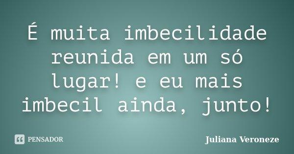 É muita imbecilidade reunida em um só lugar! e eu mais imbecil ainda, junto!... Frase de Juliana Veroneze.