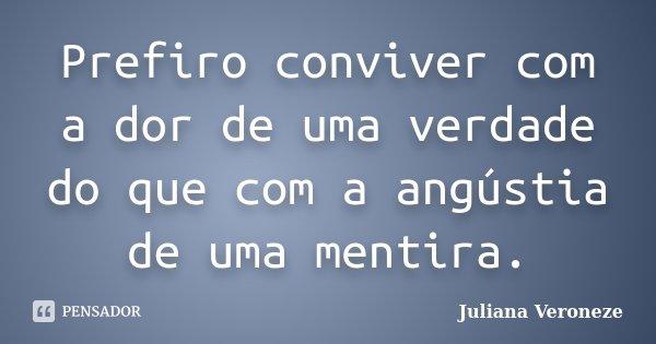 Prefiro conviver com a dor de uma verdade do que com a angústia de uma mentira.... Frase de Juliana Veroneze.
