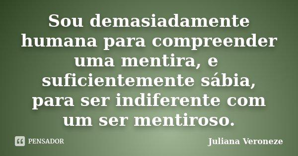 Sou demasiadamente humana para compreender uma mentira, e suficientemente sábia, para ser indiferente com um ser mentiroso.... Frase de Juliana Veroneze.