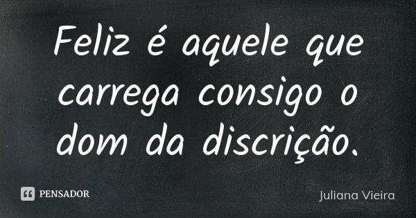 Feliz é aquele que carrega consigo o dom da discrição.... Frase de Juliana Vieira.
