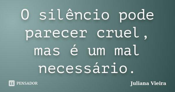 O silêncio pode parecer cruel, mas é um mal necessário.... Frase de Juliana Vieira.