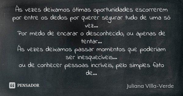 Ás vezes deixamos ótimas oportunidades escorrerem por entre os dedos por querer segurar tudo de uma só vez... Por medo de encarar o desconhecido, ou apenas de t... Frase de Juliana Villa-Verde.