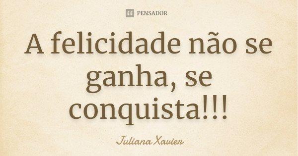 A felicidade não se ganha, se conquista!!!... Frase de Juliana Xavier.