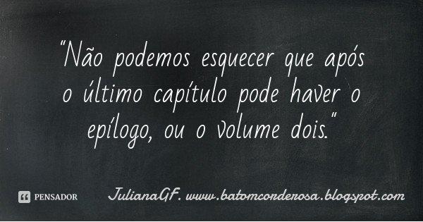 """""""Não podemos esquecer que após o último capítulo pode haver o epílogo, ou o volume dois.""""... Frase de JulianaGF. www.batomcorderosa.blogspot.com."""