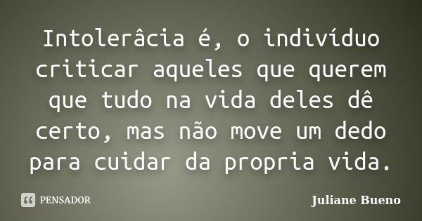 Intolerâcia é, o indivíduo criticar aqueles que querem que tudo na vida deles dê certo, mas não move um dedo para cuidar da propria vida.... Frase de Juliane Bueno.