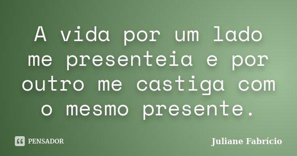 A vida por um lado me presenteia e por outro me castiga com o mesmo presente.... Frase de Juliane Fabrício.