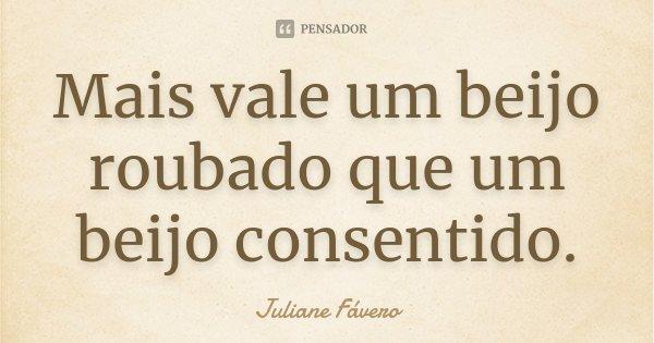 Mais vale um beijo roubado que um beijo consentido.... Frase de Juliane Fávero.