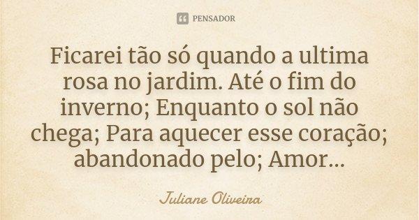 Ficarei tão só quando a ultima rosa no jardim. Até o fim do inverno; Enquanto o sol não chega; Para aquecer esse coração; abandonado pelo; Amor...... Frase de Juliane Oliveira.