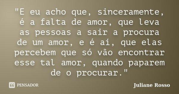 """""""E eu acho que, sinceramente, é a falta de amor, que leva as pessoas a sair a procura de um amor, e é aí, que elas percebem que só vão encontrar esse tal a... Frase de Juliane Rosso."""