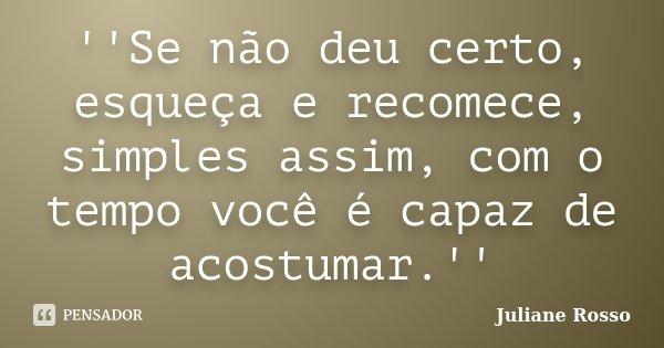 ''Se não deu certo, esqueça e recomece, simples assim, com o tempo você é capaz de acostumar.''... Frase de Juliane Rosso.