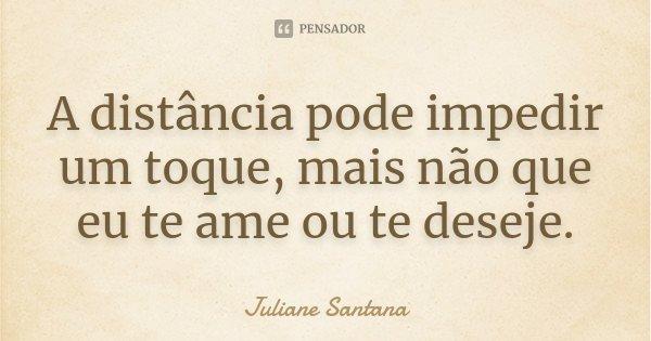 A distância pode impedir um toque, mais não que eu te ame ou te deseje.... Frase de Juliane Santana.