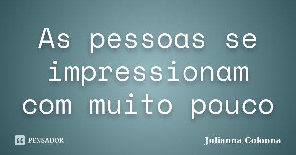 As pessoas se impressionam com muito pouco... Frase de Julianna Colonna.