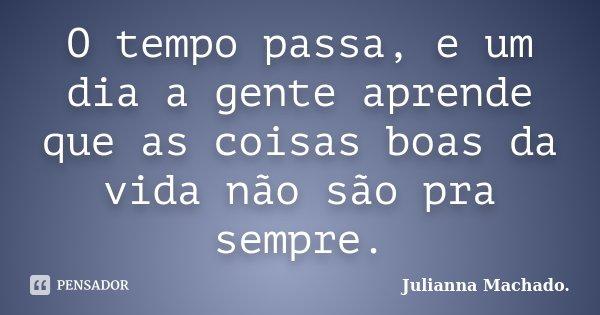O Tempo Passa E Um Dia A Gente Aprende Julianna Machado