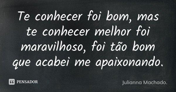 Te Conhecer Foi Bom Mas Te Conhecer Julianna Machado