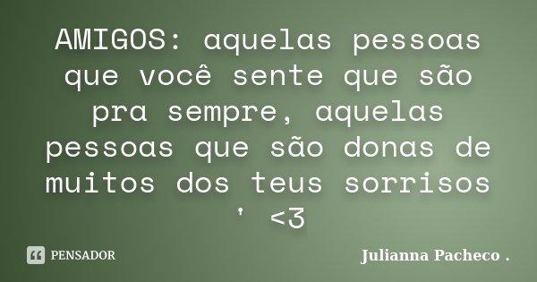 AMIGOS: aquelas pessoas que você sente que são pra sempre, aquelas pessoas que são donas de muitos dos teus sorrisos ' <3... Frase de Julianna Pacheco ..