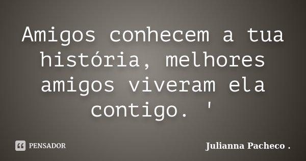 Amigos conhecem a tua história, melhores amigos viveram ela contigo. '... Frase de Julianna Pacheco ..