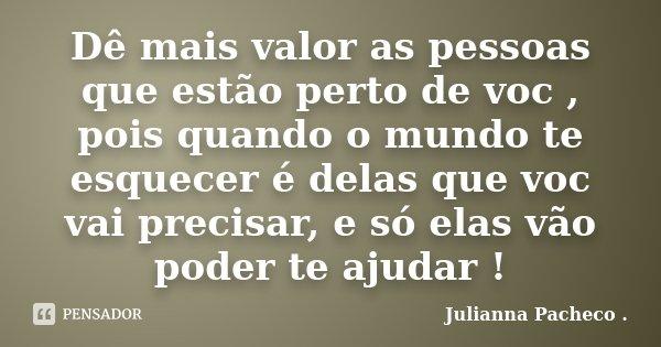 Dê mais valor as pessoas que estão perto de voc , pois quando o mundo te esquecer é delas que voc vai precisar, e só elas vão poder te ajudar !... Frase de Julianna Pacheco ..